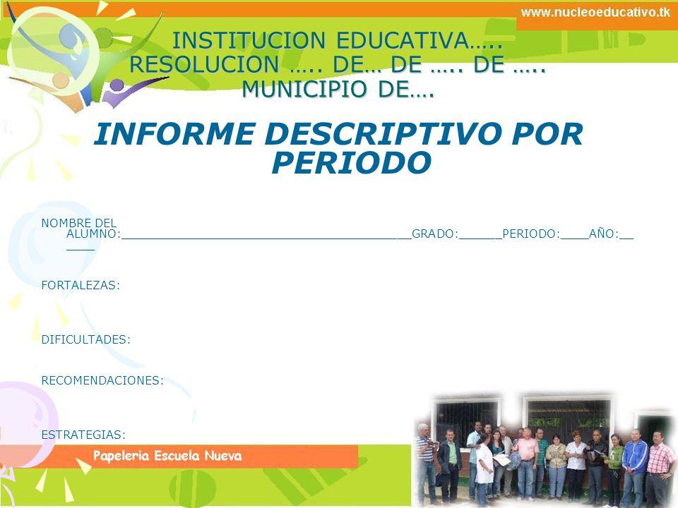 INSTITUCION EDUCATIVA….. RESOLUCION ….. DE… DE ….. DE ….. MUNICIPIO DE…. INFORME DESCRIPTIVO POR PERIODO NOMBRE DEL ALUMNO:___________________________