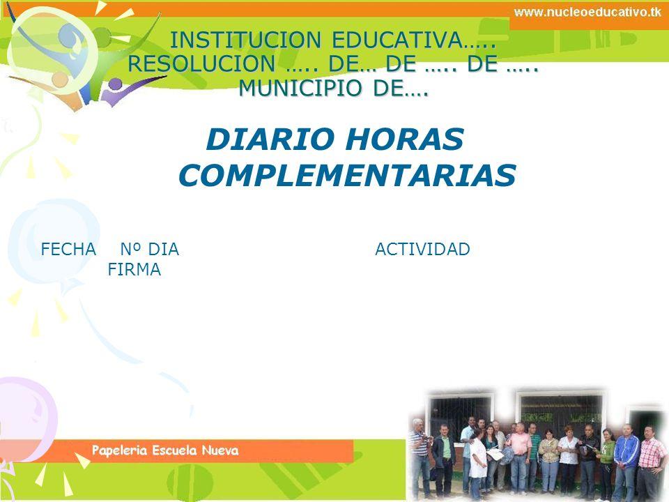 INSTITUCION EDUCATIVA….. RESOLUCION ….. DE… DE ….. DE ….. MUNICIPIO DE…. DIARIO HORAS COMPLEMENTARIAS FECHA Nº DIAACTIVIDAD FIRMA