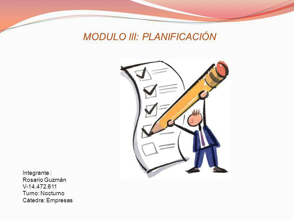 MODULO III: PLANIFICACIÓN Integrante : Rosario Guzmán V-14.472.611 Turno: Nocturno Cátedra: Empresas