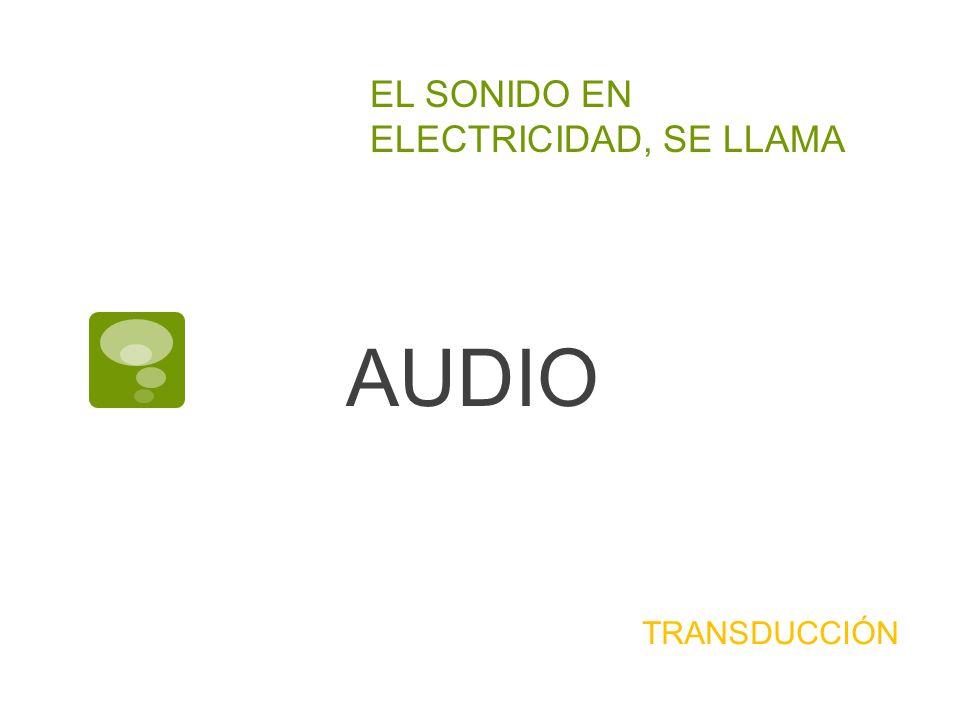EL SONIDO EN ELECTRICIDAD, SE LLAMA AUDIO TRANSDUCCIÓN