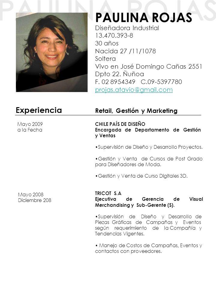 PAULINA ROJAS Diseñadora Industrial 13.470.393-8 30 años Nacida 27 /11/1078 Soltera Vivo en José Domingo Cañas 2551 Dpto 22. Ñuñoa F. 02 8954349 C.09-