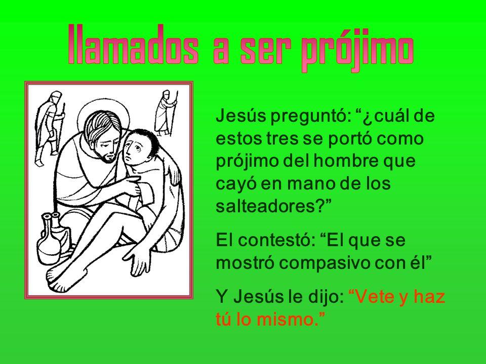 Jesús preguntó: ¿cuál de estos tres se portó como prójimo del hombre que cayó en mano de los salteadores? El contestó: El que se mostró compasivo con