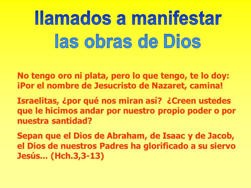 No tengo oro ni plata, pero lo que tengo, te lo doy: ¡Por el nombre de Jesucristo de Nazaret, camina! Israelitas, ¿por qué nos miran así? ¿Creen usted
