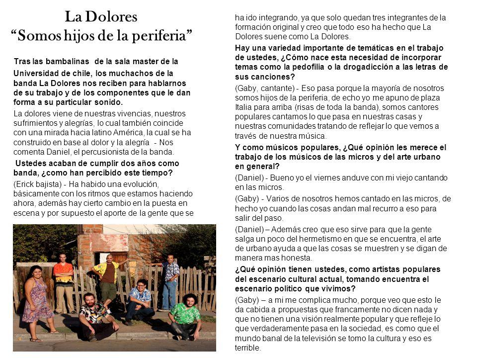La Dolores Somos hijos de la periferia Tras las bambalinas de la sala master de la Universidad de chile, los muchachos de la banda La Dolores nos reciben para hablarnos de su trabajo y de los componentes que le dan forma a su particular sonido.