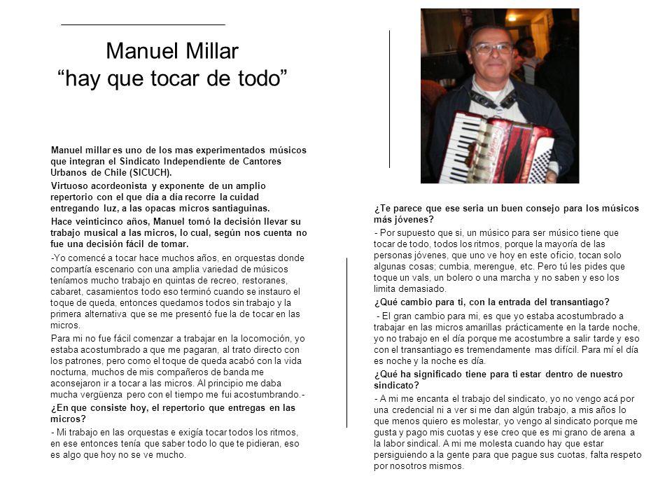 Manuel Millar hay que tocar de todo Manuel millar es uno de los mas experimentados músicos que integran el Sindicato Independiente de Cantores Urbanos de Chile (SICUCH).