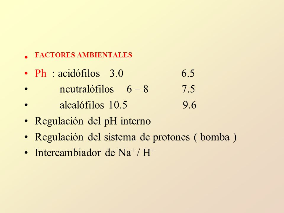 FACTORES AMBIENTALES Ph : acidófilos 3.0 6.5 neutralófilos 6 – 8 7.5 alcalófilos 10.5 9.6 Regulación del pH interno Regulación del sistema de protones