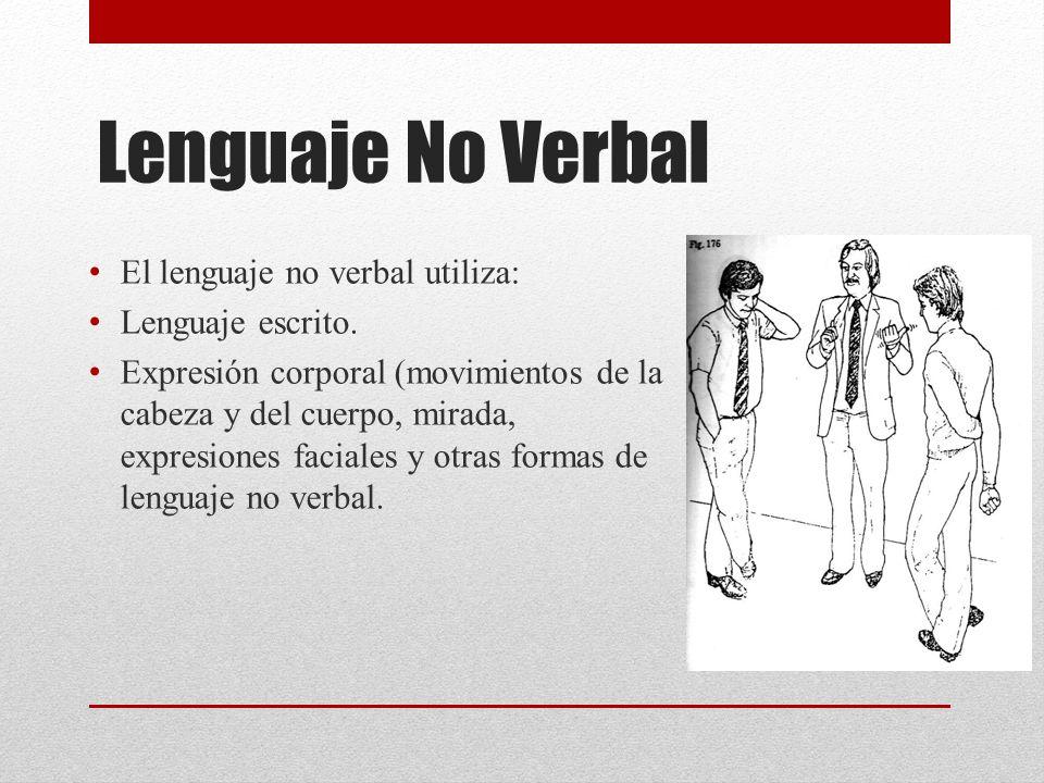 Lenguaje No Verbal El lenguaje no verbal utiliza: Lenguaje escrito. Expresión corporal (movimientos de la cabeza y del cuerpo, mirada, expresiones fac