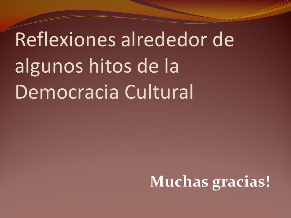 Reflexiones alrededor de algunos hitos de la Democracia Cultural Muchas gracias!
