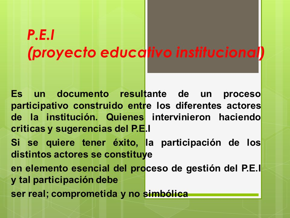 P.E.I (proyecto educativo institucional) Es un documento resultante de un proceso participativo construido entre los diferentes actores de la instituc