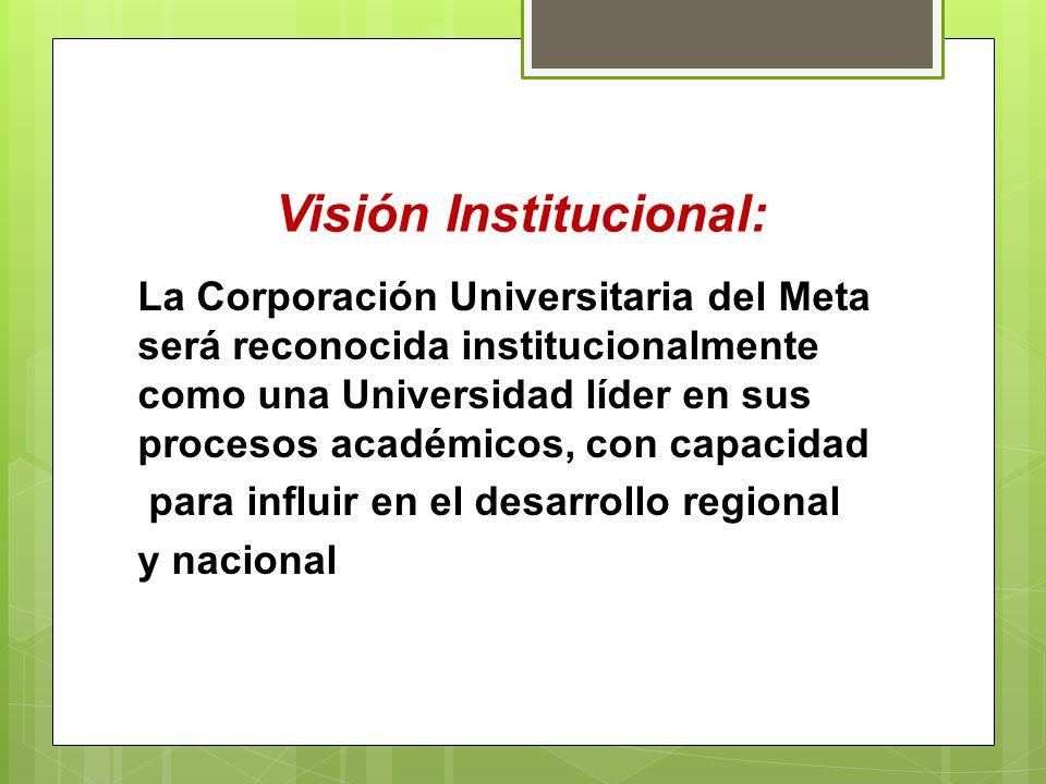 Visión Institucional: La Corporación Universitaria del Meta será reconocida institucionalmente como una Universidad líder en sus procesos académicos,