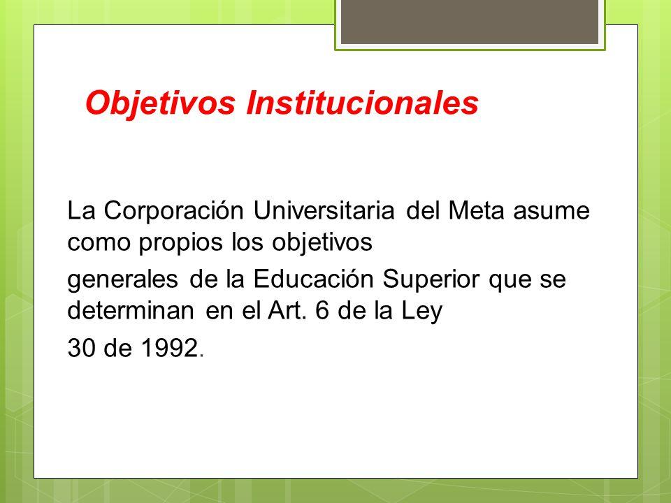 Objetivos Institucionales La Corporación Universitaria del Meta asume como propios los objetivos generales de la Educación Superior que se determinan