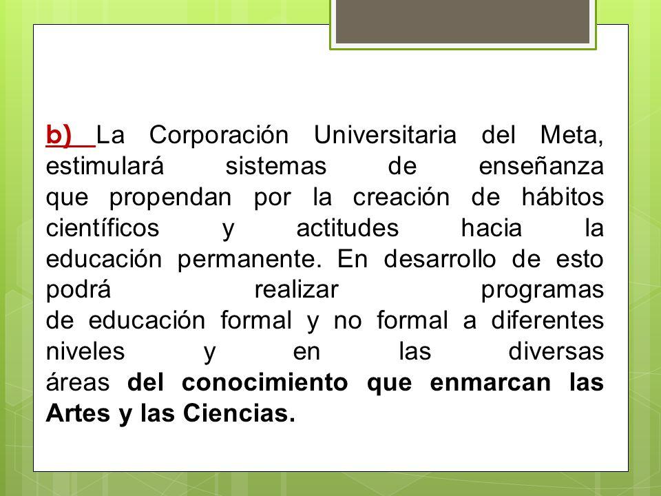 b) La Corporación Universitaria del Meta, estimulará sistemas de enseñanza que propendan por la creación de hábitos científicos y actitudes hacia la e