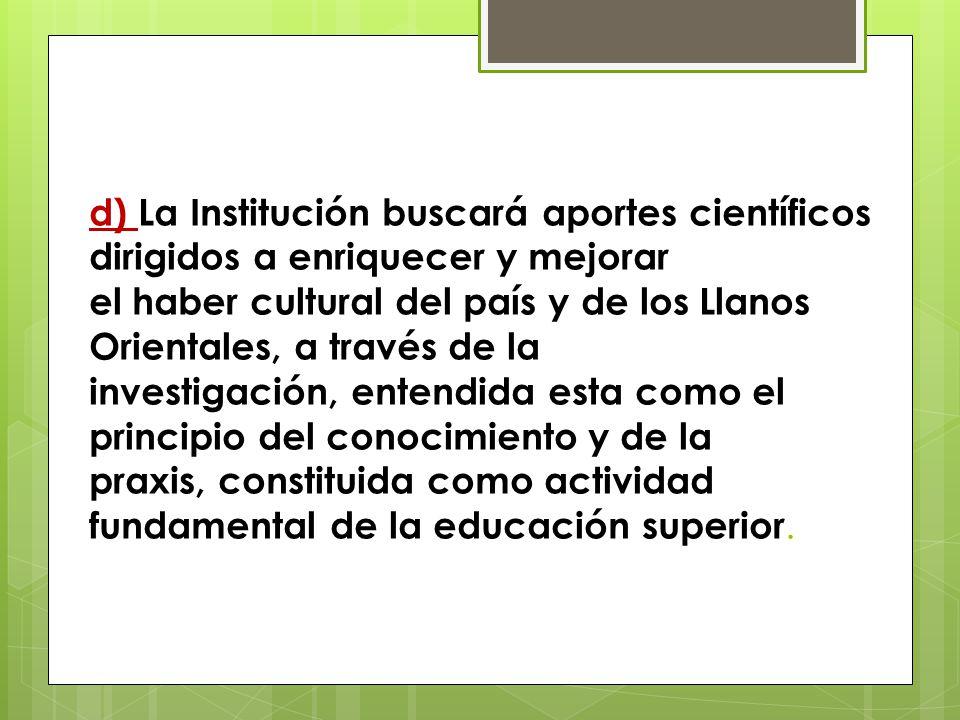 d) La Institución buscará aportes científicos dirigidos a enriquecer y mejorar el haber cultural del país y de los Llanos Orientales, a través de la i