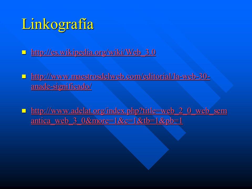 Linkografía http://es.wikipedia.org/wiki/Web_3.0 http://es.wikipedia.org/wiki/Web_3.0 http://es.wikipedia.org/wiki/Web_3.0 http://www.maestrosdelweb.com/editorial/la-web-30- anade-significado/ http://www.maestrosdelweb.com/editorial/la-web-30- anade-significado/ http://www.maestrosdelweb.com/editorial/la-web-30- anade-significado/ http://www.maestrosdelweb.com/editorial/la-web-30- anade-significado/ http://www.adelat.org/index.php?title=web_2_0_web_sem antica_web_3_0&more=1&c=1&tb=1&pb=1 http://www.adelat.org/index.php?title=web_2_0_web_sem antica_web_3_0&more=1&c=1&tb=1&pb=1 http://www.adelat.org/index.php?title=web_2_0_web_sem antica_web_3_0&more=1&c=1&tb=1&pb=1 http://www.adelat.org/index.php?title=web_2_0_web_sem antica_web_3_0&more=1&c=1&tb=1&pb=1
