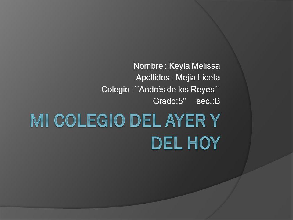 Nombre : Keyla Melissa Apellidos : Mejia Liceta Colegio :´´Andrés de los Reyes´´ Grado:5° sec.:B