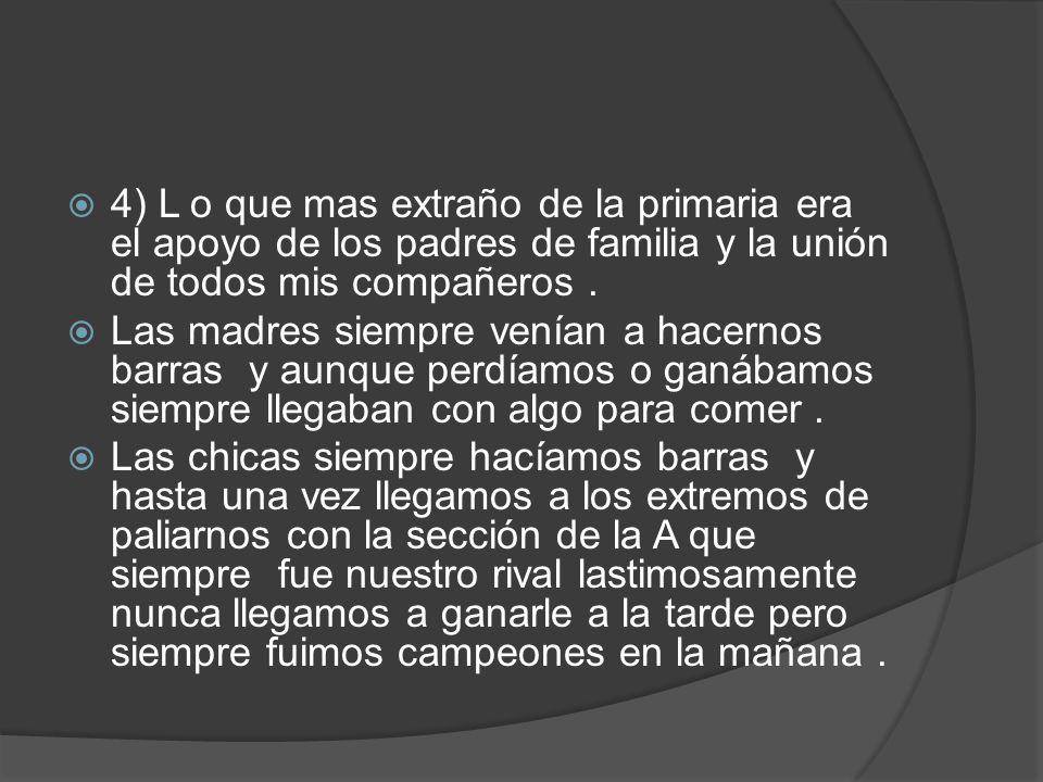 4) L o que mas extraño de la primaria era el apoyo de los padres de familia y la unión de todos mis compañeros.