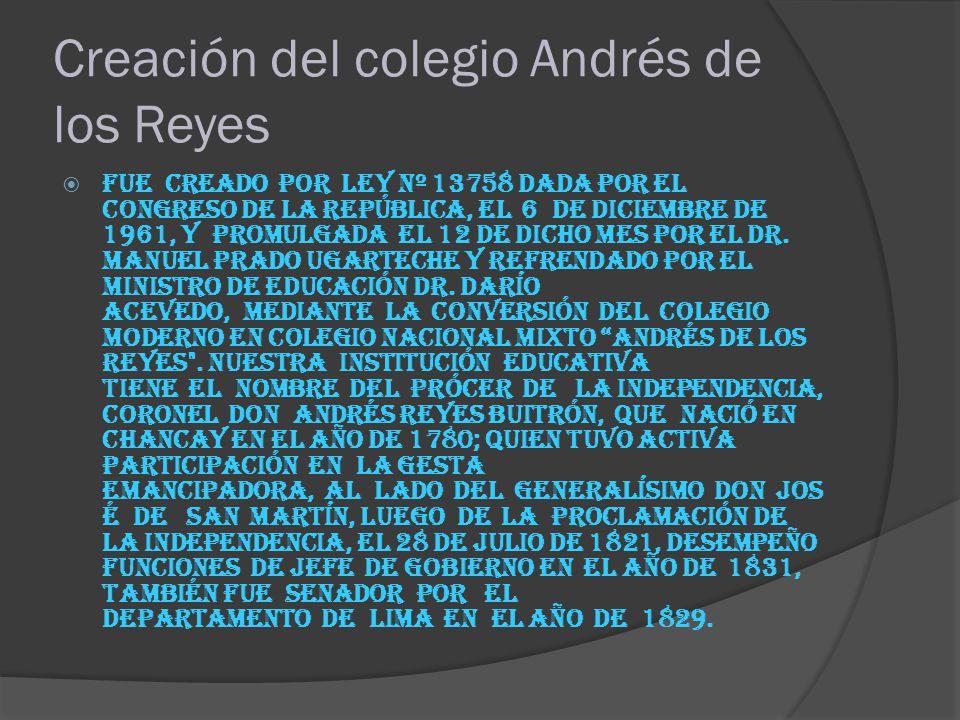 Creación del colegio Andrés de los Reyes Fue creado por Ley Nº 13758 dada por el Congreso de la República, el 6 de diciembre de 1961, y promulgada el 12 de dicho mes por el Dr.