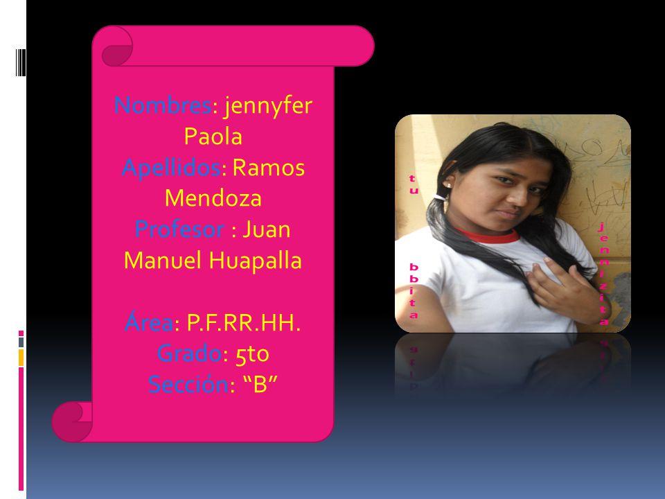 Nombres: jennyfer Paola Apellidos: Ramos Mendoza Profesor : Juan Manuel Huapalla Área: P.F.RR.HH. Grado: 5to Sección: B