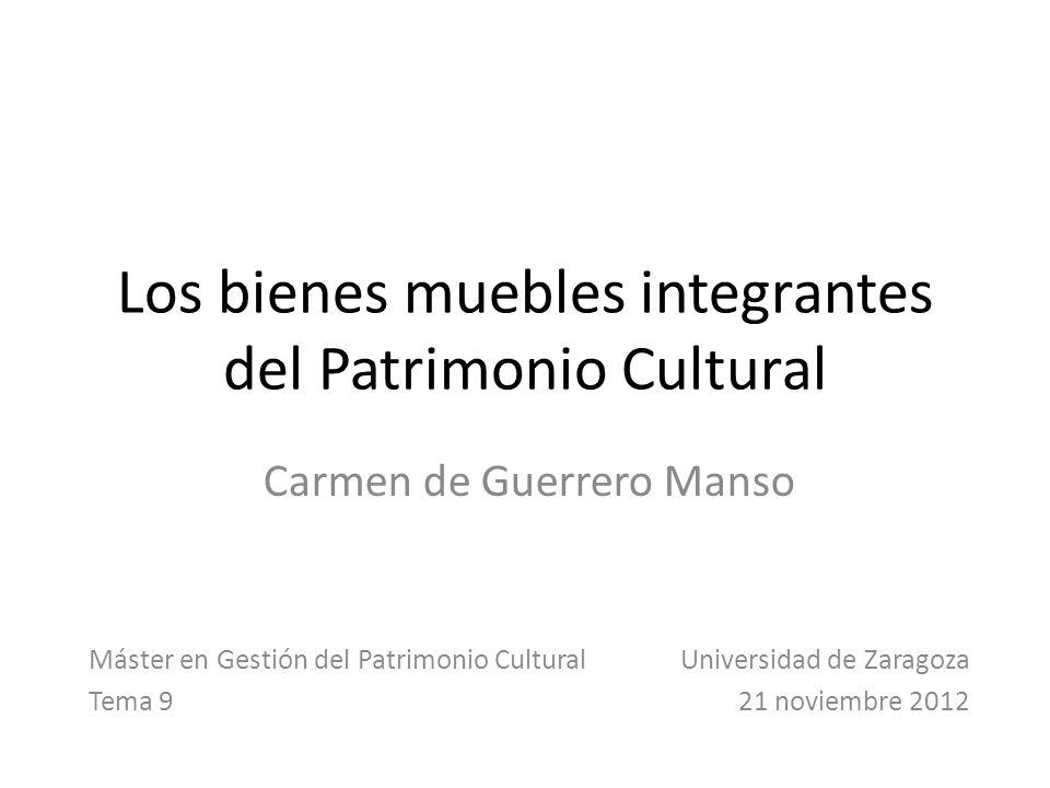 Los bienes muebles integrantes del Patrimonio Cultural Carmen de Guerrero Manso Máster en Gestión del Patrimonio Cultural Universidad de Zaragoza Tema 9 21 noviembre 2012
