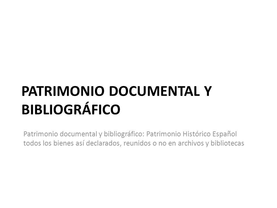 PATRIMONIO DOCUMENTAL Y BIBLIOGRÁFICO Patrimonio documental y bibliográfico: Patrimonio Histórico Español todos los bienes así declarados, reunidos o no en archivos y bibliotecas