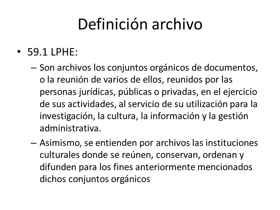 Definición archivo 59.1 LPHE: – Son archivos los conjuntos orgánicos de documentos, o la reunión de varios de ellos, reunidos por las personas jurídicas, públicas o privadas, en el ejercicio de sus actividades, al servicio de su utilización para la investigación, la cultura, la información y la gestión administrativa.