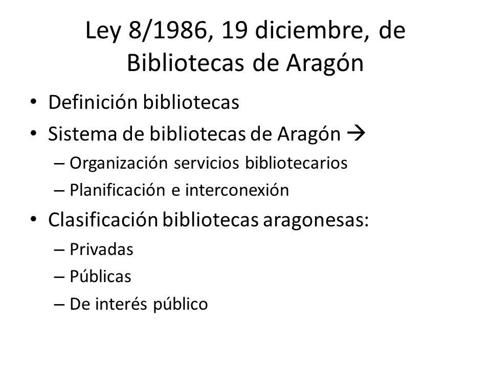 Ley 8/1986, 19 diciembre, de Bibliotecas de Aragón Definición bibliotecas Sistema de bibliotecas de Aragón – Organización servicios bibliotecarios – Planificación e interconexión Clasificación bibliotecas aragonesas: – Privadas – Públicas – De interés público