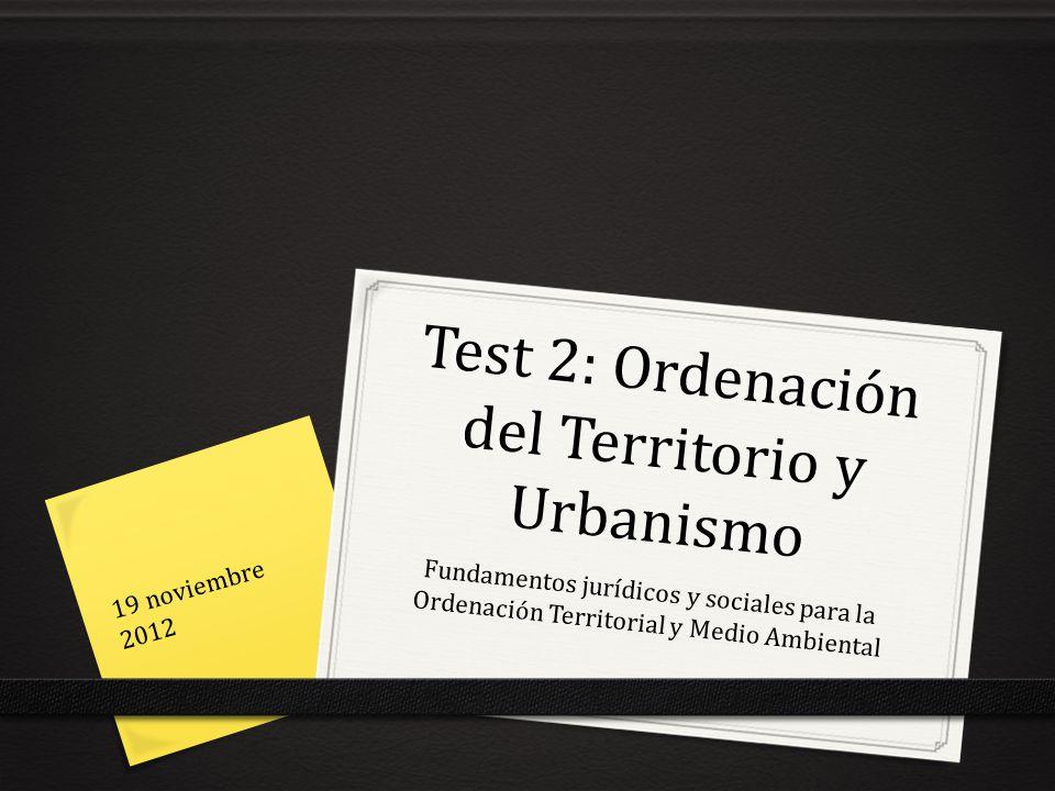 Test 2: Ordenación del Territorio y Urbanismo Fundamentos jurídicos y sociales para la Ordenación Territorial y Medio Ambiental 19 noviembre 2012