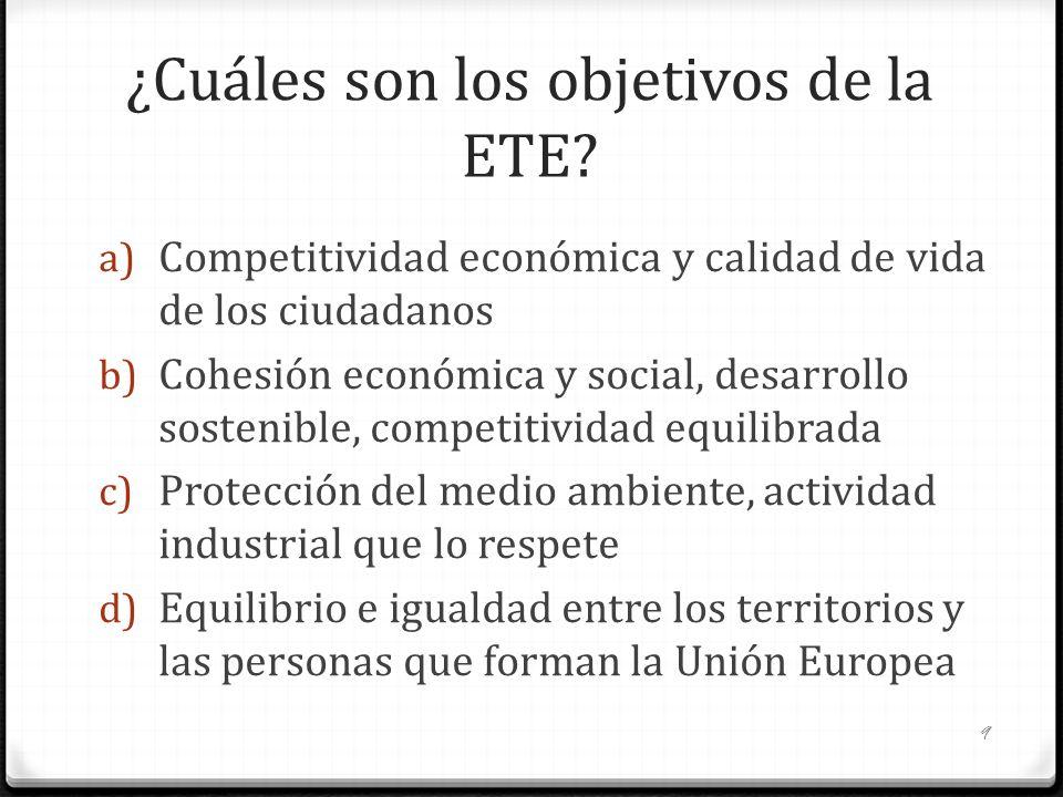 ¿Cuáles son los objetivos de la ETE? a) Competitividad económica y calidad de vida de los ciudadanos b) Cohesión económica y social, desarrollo sosten