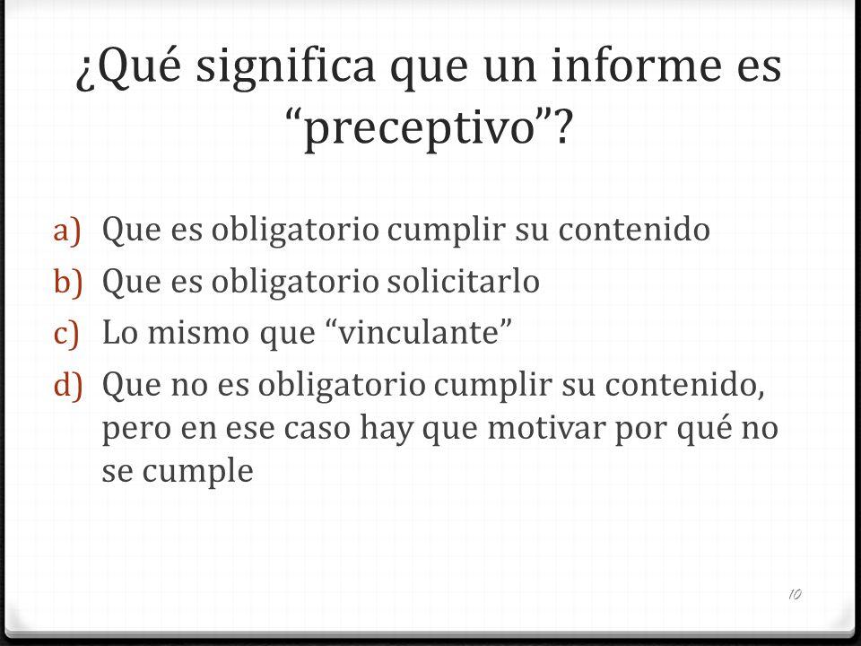 ¿Qué significa que un informe es preceptivo? a) Que es obligatorio cumplir su contenido b) Que es obligatorio solicitarlo c) Lo mismo que vinculante d