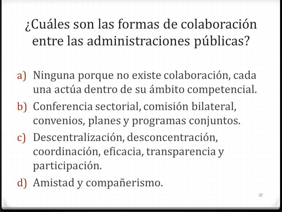 ¿Cuáles son las formas de colaboración entre las administraciones públicas? a) Ninguna porque no existe colaboración, cada una actúa dentro de su ámbi