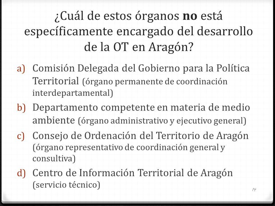 ¿Cuál de estos órganos no está específicamente encargado del desarrollo de la OT en Aragón? a) Comisión Delegada del Gobierno para la Política Territo