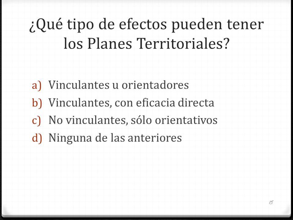 ¿Qué tipo de efectos pueden tener los Planes Territoriales? a) Vinculantes u orientadores b) Vinculantes, con eficacia directa c) No vinculantes, sólo