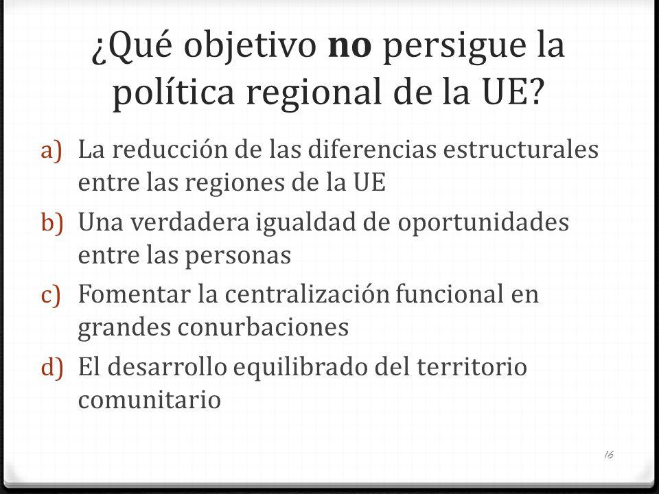 ¿Qué objetivo no persigue la política regional de la UE? a) La reducción de las diferencias estructurales entre las regiones de la UE b) Una verdadera