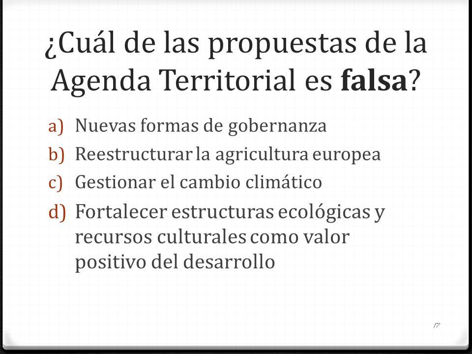 ¿Cuál de las propuestas de la Agenda Territorial es falsa? a) Nuevas formas de gobernanza b) Reestructurar la agricultura europea c) Gestionar el camb