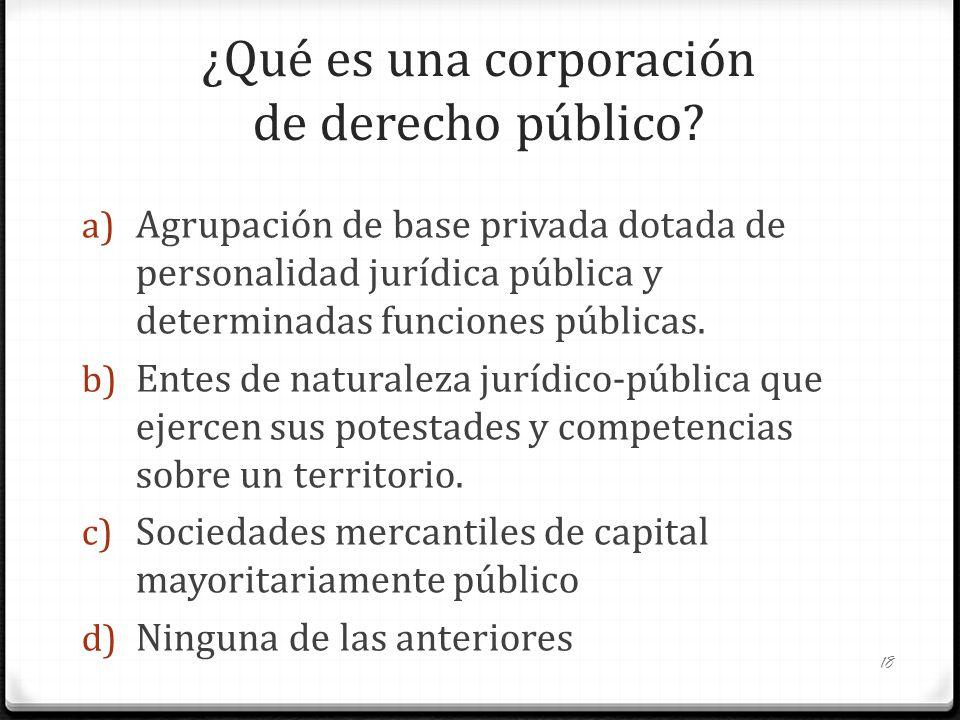 ¿Qué es una corporación de derecho público? a) Agrupación de base privada dotada de personalidad jurídica pública y determinadas funciones públicas. b