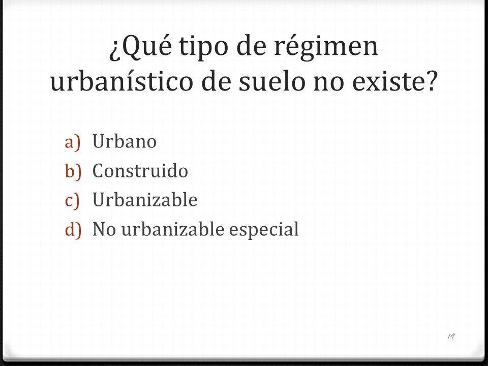 ¿Qué tipo de régimen urbanístico de suelo no existe? a) Urbano b) Construido c) Urbanizable d) No urbanizable especial 19