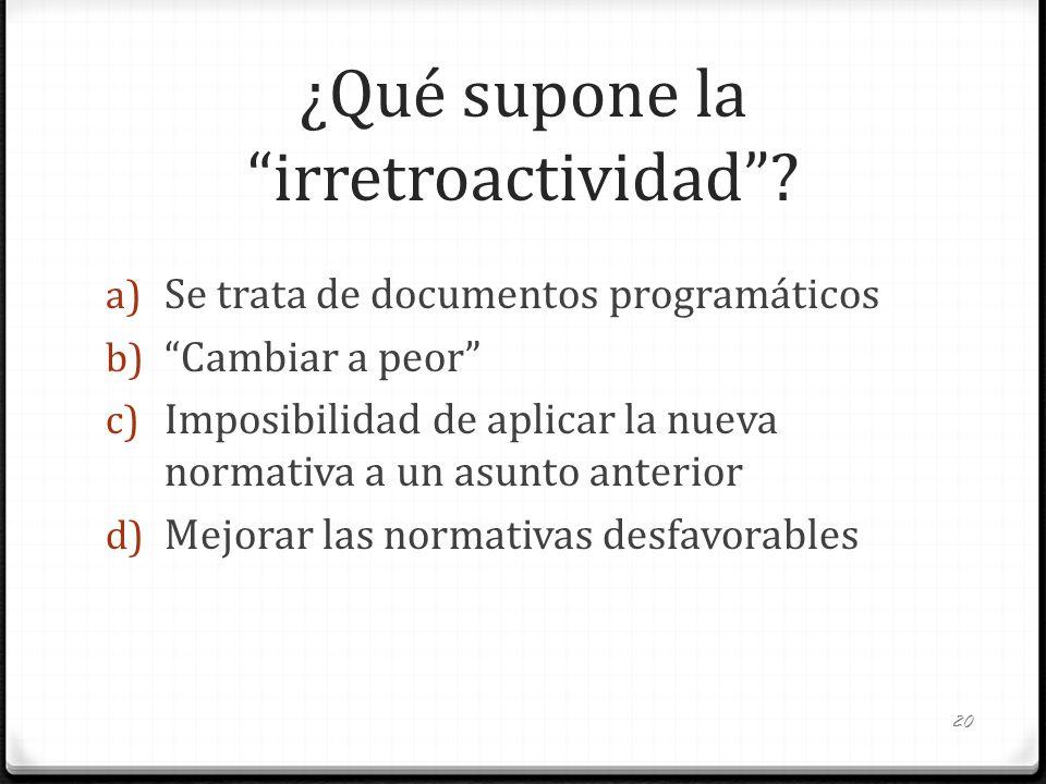 ¿Qué supone la irretroactividad? a) Se trata de documentos programáticos b) Cambiar a peor c) Imposibilidad de aplicar la nueva normativa a un asunto