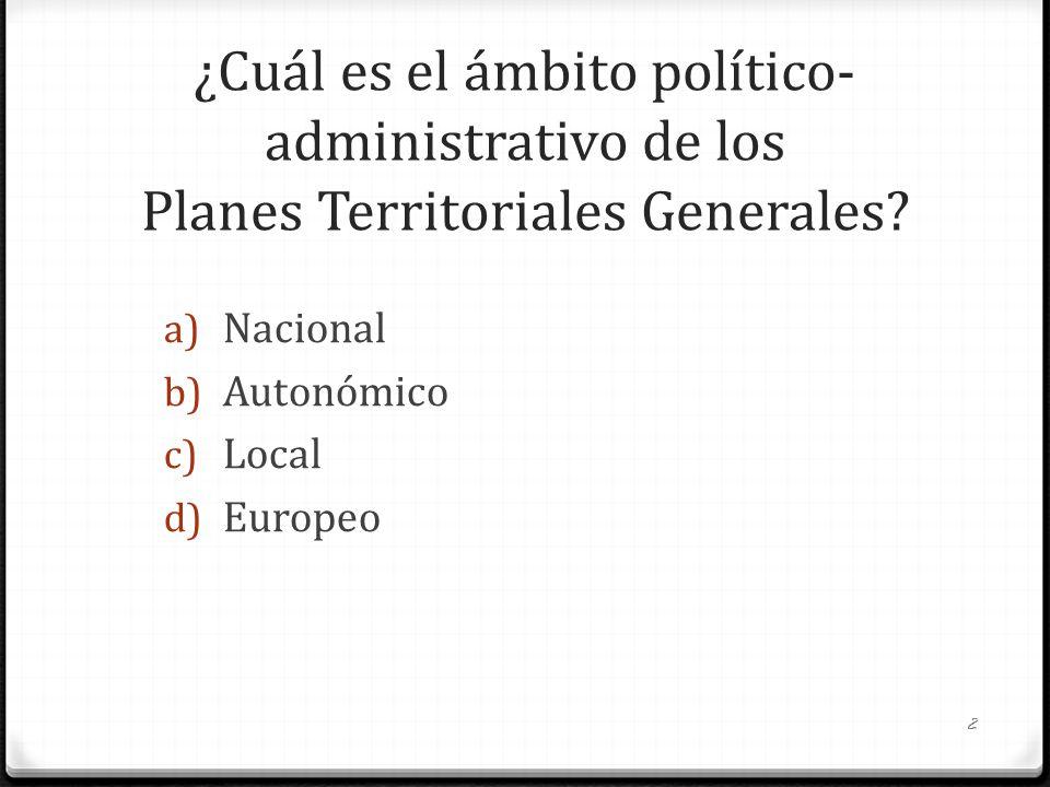 ¿Cuál es el ámbito político- administrativo de los Planes Territoriales Generales? a) Nacional b) Autonómico c) Local d) Europeo 2