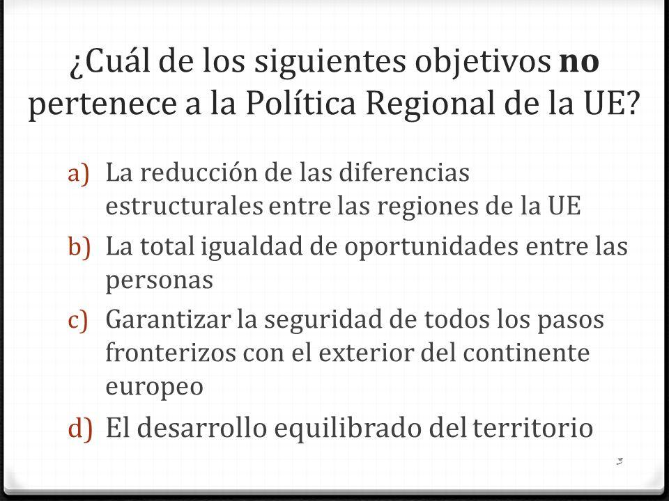 ¿Cuál de los siguientes objetivos no pertenece a la Política Regional de la UE? a) La reducción de las diferencias estructurales entre las regiones de