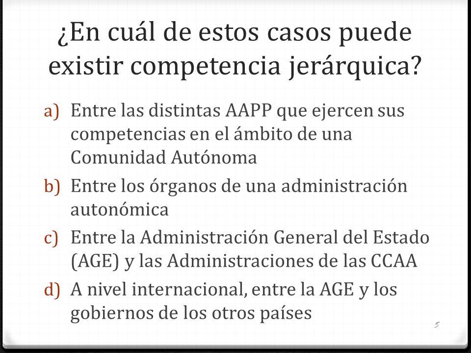 ¿En cuál de estos casos puede existir competencia jerárquica? a) Entre las distintas AAPP que ejercen sus competencias en el ámbito de una Comunidad A