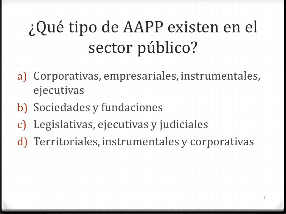 ¿Qué tipo de AAPP existen en el sector público? a) Corporativas, empresariales, instrumentales, ejecutivas b) Sociedades y fundaciones c) Legislativas