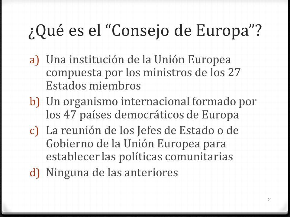 ¿Qué es el Consejo de Europa? a) Una institución de la Unión Europea compuesta por los ministros de los 27 Estados miembros b) Un organismo internacio