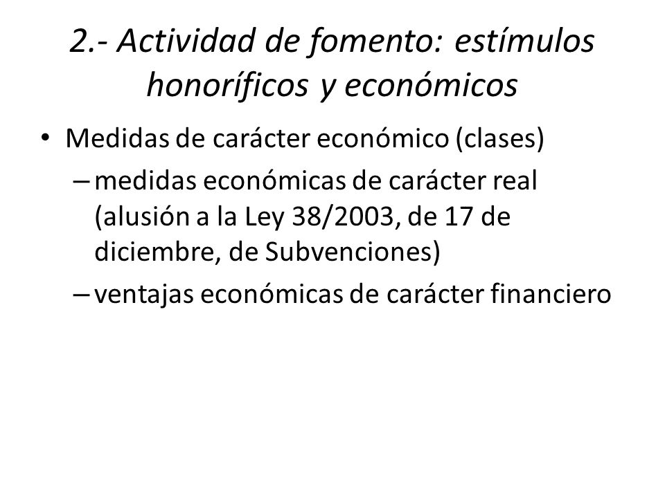 2.- Actividad de fomento: estímulos honoríficos y económicos Medidas de carácter económico (clases) – medidas económicas de carácter real (alusión a la Ley 38/2003, de 17 de diciembre, de Subvenciones) – ventajas económicas de carácter financiero
