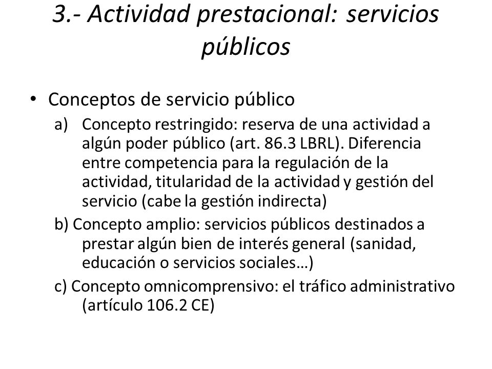 3.- Actividad prestacional: servicios públicos Conceptos de servicio público a)Concepto restringido: reserva de una actividad a algún poder público (art.