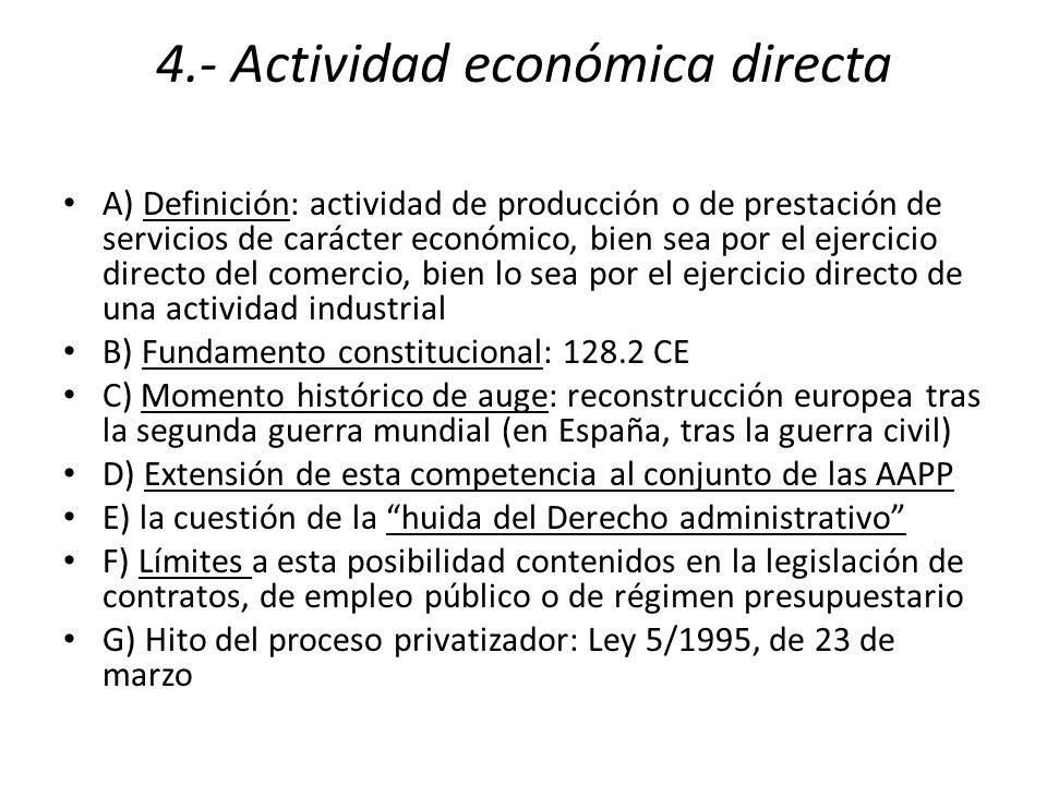 4.- Actividad económica directa A) Definición: actividad de producción o de prestación de servicios de carácter económico, bien sea por el ejercicio directo del comercio, bien lo sea por el ejercicio directo de una actividad industrial B) Fundamento constitucional: 128.2 CE C) Momento histórico de auge: reconstrucción europea tras la segunda guerra mundial (en España, tras la guerra civil) D) Extensión de esta competencia al conjunto de las AAPP E) la cuestión de la huida del Derecho administrativo F) Límites a esta posibilidad contenidos en la legislación de contratos, de empleo público o de régimen presupuestario G) Hito del proceso privatizador: Ley 5/1995, de 23 de marzo