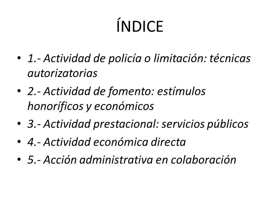 ÍNDICE 1.- Actividad de policía o limitación: técnicas autorizatorias 2.- Actividad de fomento: estímulos honoríficos y económicos 3.- Actividad prest