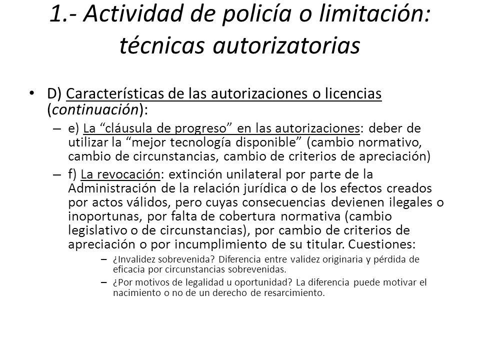 1.- Actividad de policía o limitación: técnicas autorizatorias D) Características de las autorizaciones o licencias (continuación): – e) La cláusula de progreso en las autorizaciones: deber de utilizar la mejor tecnología disponible (cambio normativo, cambio de circunstancias, cambio de criterios de apreciación) – f) La revocación: extinción unilateral por parte de la Administración de la relación jurídica o de los efectos creados por actos válidos, pero cuyas consecuencias devienen ilegales o inoportunas, por falta de cobertura normativa (cambio legislativo o de circunstancias), por cambio de criterios de apreciación o por incumplimiento de su titular.
