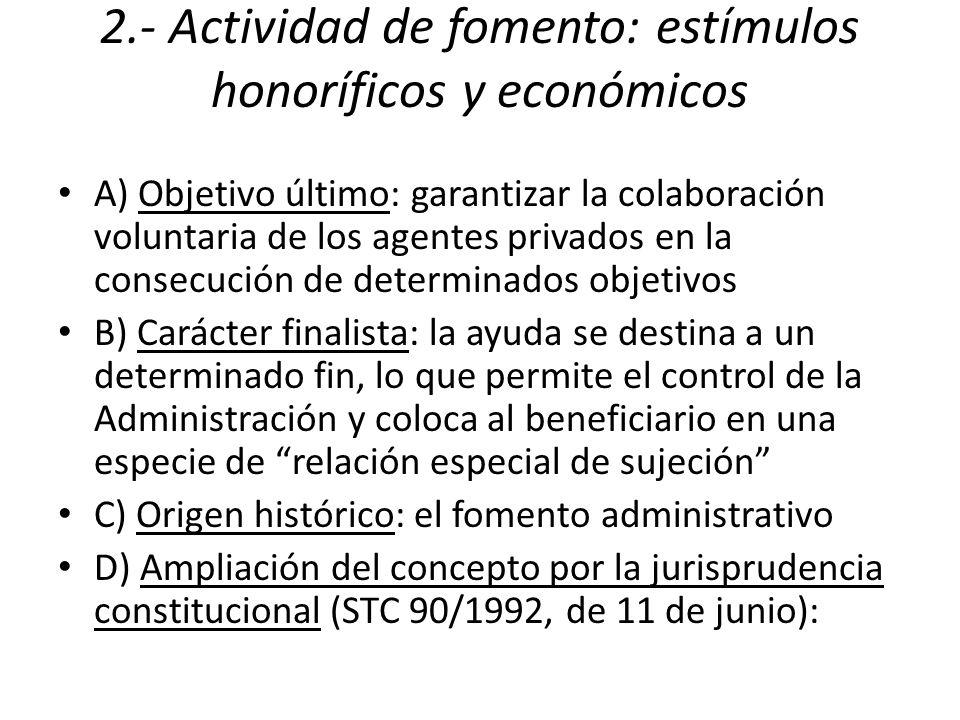 2.- Actividad de fomento: estímulos honoríficos y económicos A) Objetivo último: garantizar la colaboración voluntaria de los agentes privados en la consecución de determinados objetivos B) Carácter finalista: la ayuda se destina a un determinado fin, lo que permite el control de la Administración y coloca al beneficiario en una especie de relación especial de sujeción C) Origen histórico: el fomento administrativo D) Ampliación del concepto por la jurisprudencia constitucional (STC 90/1992, de 11 de junio):