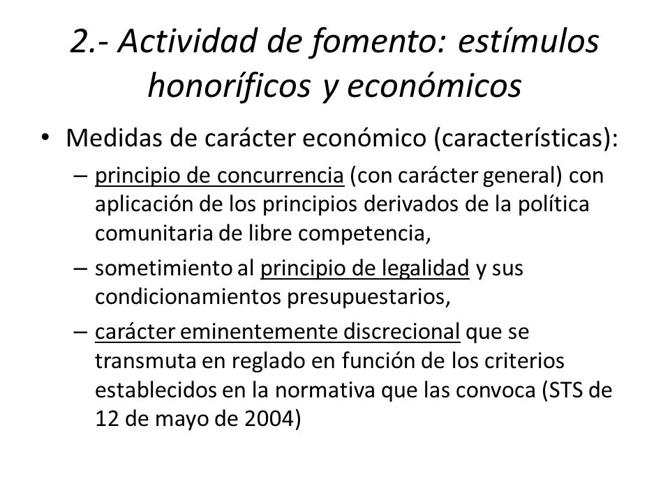 2.- Actividad de fomento: estímulos honoríficos y económicos Medidas de carácter económico (características): – principio de concurrencia (con carácter general) con aplicación de los principios derivados de la política comunitaria de libre competencia, – sometimiento al principio de legalidad y sus condicionamientos presupuestarios, – carácter eminentemente discrecional que se transmuta en reglado en función de los criterios establecidos en la normativa que las convoca (STS de 12 de mayo de 2004)