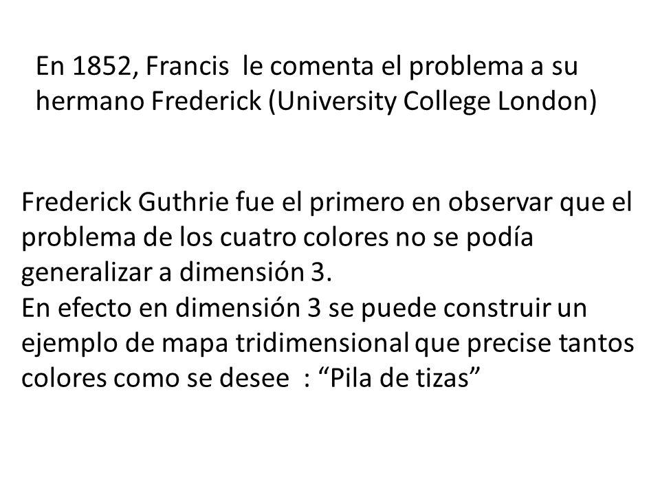 En 1852, Francis le comenta el problema a su hermano Frederick (University College London) Frederick Guthrie fue el primero en observar que el problema de los cuatro colores no se podía generalizar a dimensión 3.